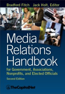 Media Relations Handbook for Government, Associations, Nonprofits, and Elected Officials, by Bradford Fitch, Jack Holt Editor